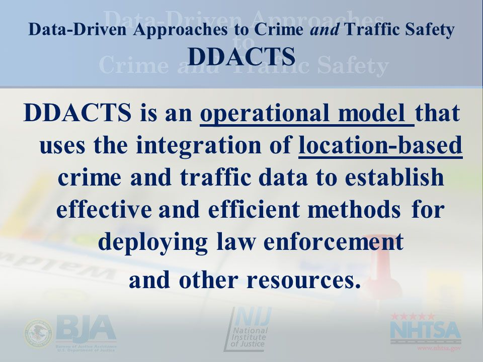 Data-Driven Approaches to Crime and Traffic Safety DDACTS DDACTS is an operational model that uses the integration of location-based crime and traffic data to establish effective and efficient methods for deploying law enforcement and other resources.
