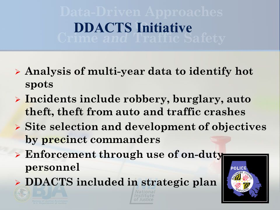 DDACTS Initiative  Analysis of multi-year data to identify hot spots  Incidents include robbery, burglary, auto theft, theft from auto and traffic crashes  Site selection and development of objectives by precinct commanders  Enforcement through use of on-duty personnel  DDACTS included in strategic plan