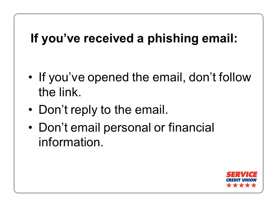 If you've received a phishing   If you've opened the  , don't follow the link.