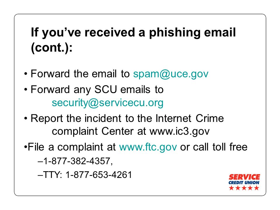 If you've received a phishing  (cont.): Forward the  to Forward any SCU  s to Report the incident to the Internet Crime complaint Center at   File a complaint at   or call toll free – , –TTY: