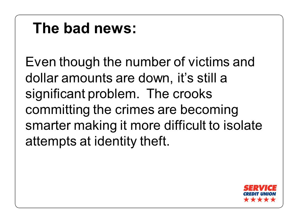 The bad news: Even though the number of victims and dollar amounts are down, it's still a significant problem.