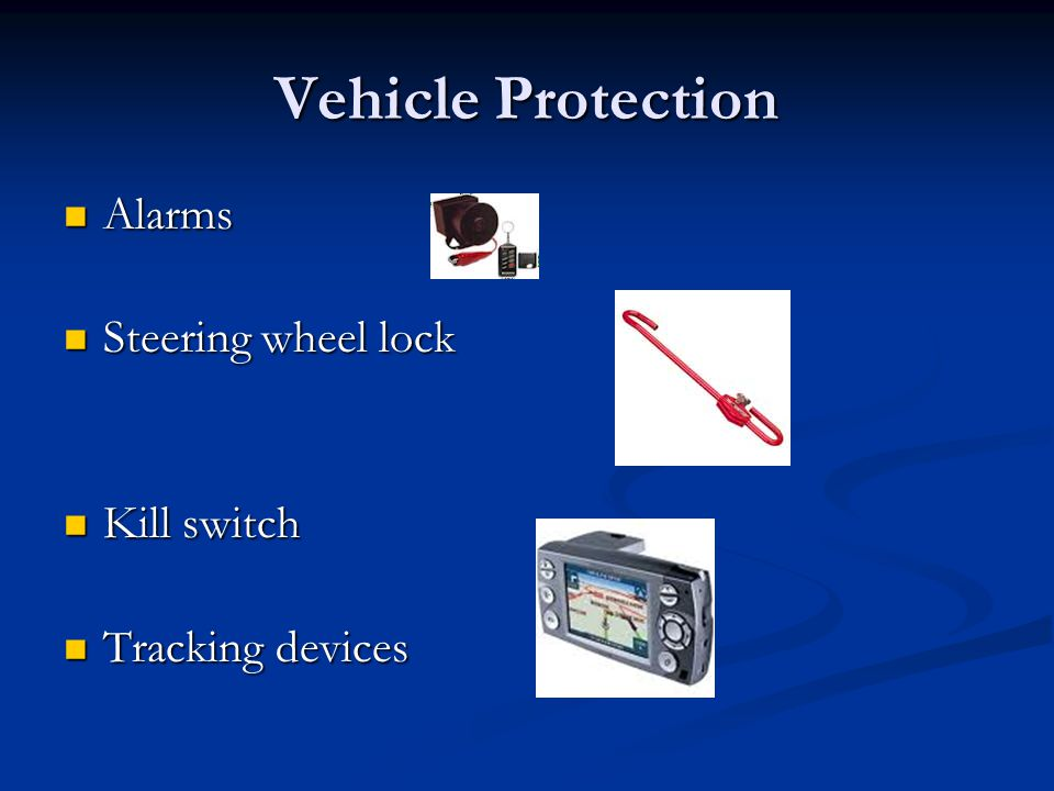 Vehicle Protection Alarms Alarms Steering wheel lock Steering wheel lock Kill switch Kill switch Tracking devices Tracking devices
