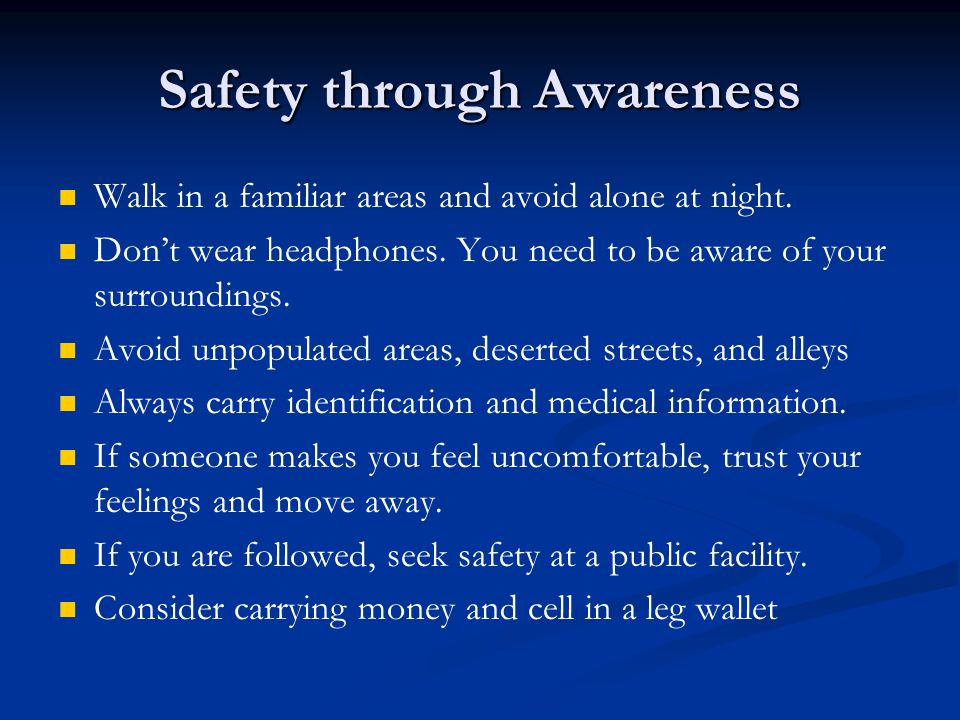 Safety through Awareness Walk in a familiar areas and avoid alone at night.