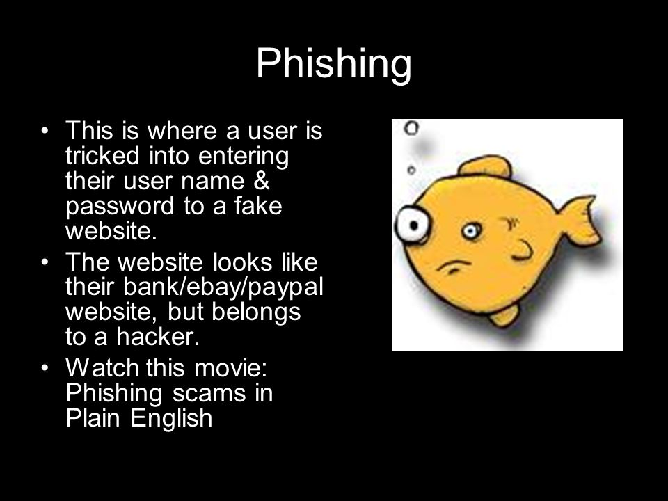 Phishing This is where a user is tricked into entering their user name & password to a fake website.