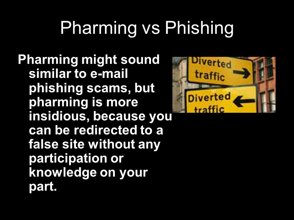 Pharming vs Phishing Pharming might sound similar to  phishing scams, but pharming is more insidious, because you can be redirected to a false site without any participation or knowledge on your part.