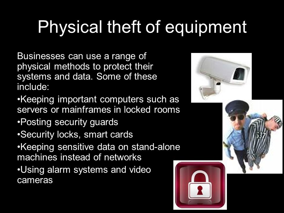 Physical theft of equipment Businesses can use a range of physical methods to protect their systems and data.