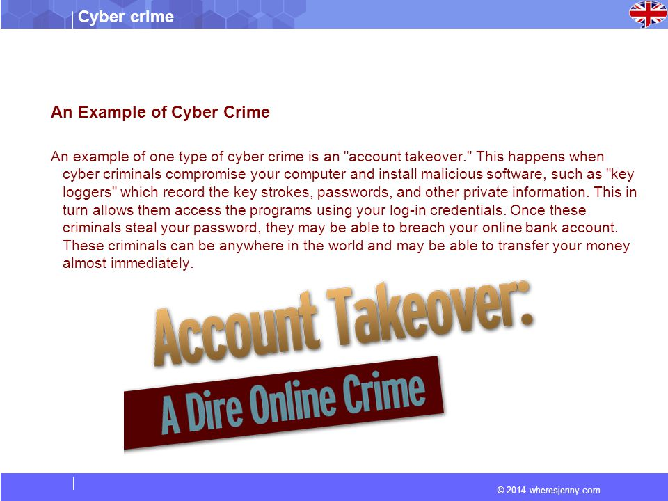 © 2014 wheresjenny.com Cyber crime An Example of Cyber Crime An example of one type of cyber crime is an account takeover. This happens when cyber criminals compromise your computer and install malicious software, such as key loggers which record the key strokes, passwords, and other private information.