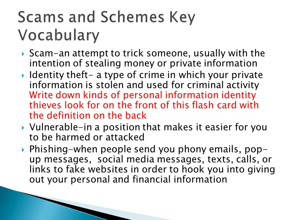  Scam-an attempt to trick someone, usually with the intention of stealing money or private information  Identity theft- a type of crime in which your private information is stolen and used for criminal activity Write down kinds of personal information identity thieves look for on the front of this flash card with the definition on the back  Vulnerable-in a position that makes it easier for you to be harmed or attacked  Phishing-when people send you phony  s, pop- up messages, social media messages, texts, calls, or links to fake websites in order to hook you into giving out your personal and financial information