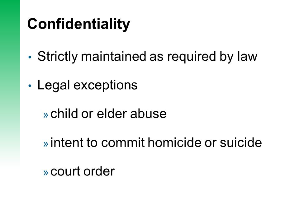 Confidentiality Strictly maintained as required by law Legal exceptions » child or elder abuse » intent to commit homicide or suicide » court order