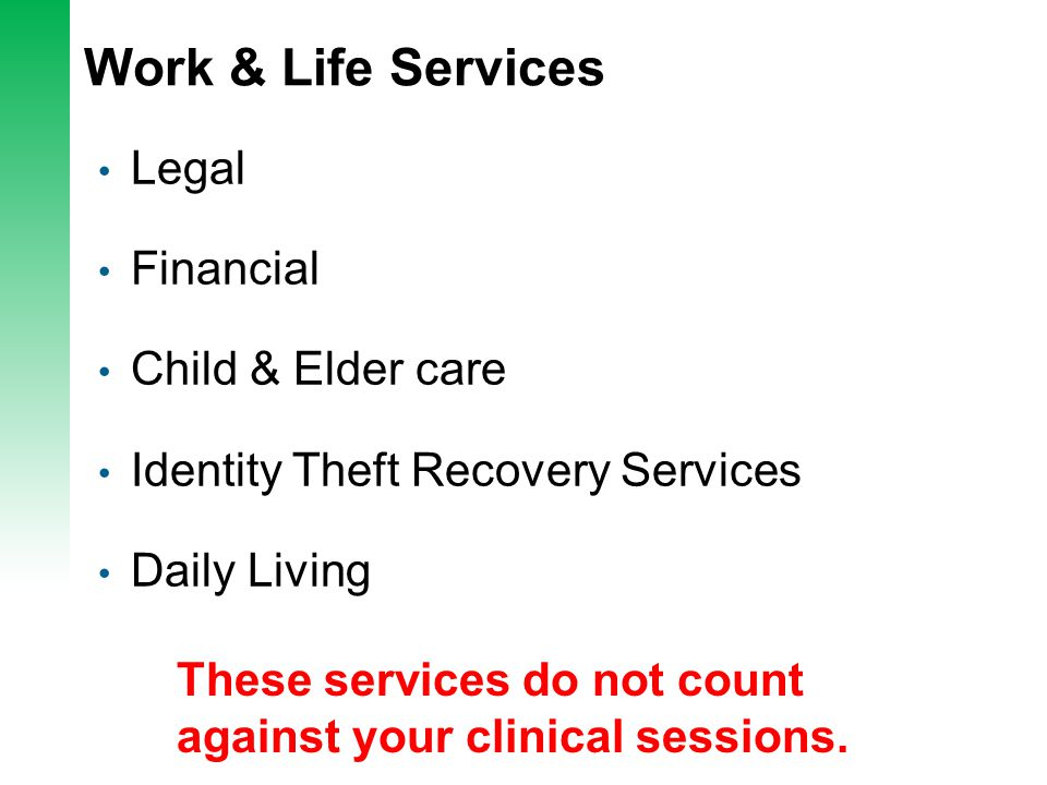 Work & Life Services Legal Financial Child & Elder care Identity Theft Recovery Services Daily Living These services do not count against your clinical sessions.