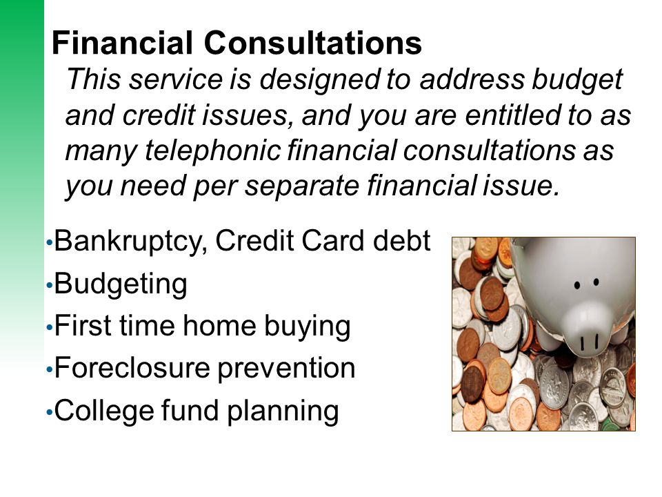 Financial Consultations This service is designed to address budget and credit issues, and you are entitled to as many telephonic financial consultations as you need per separate financial issue.
