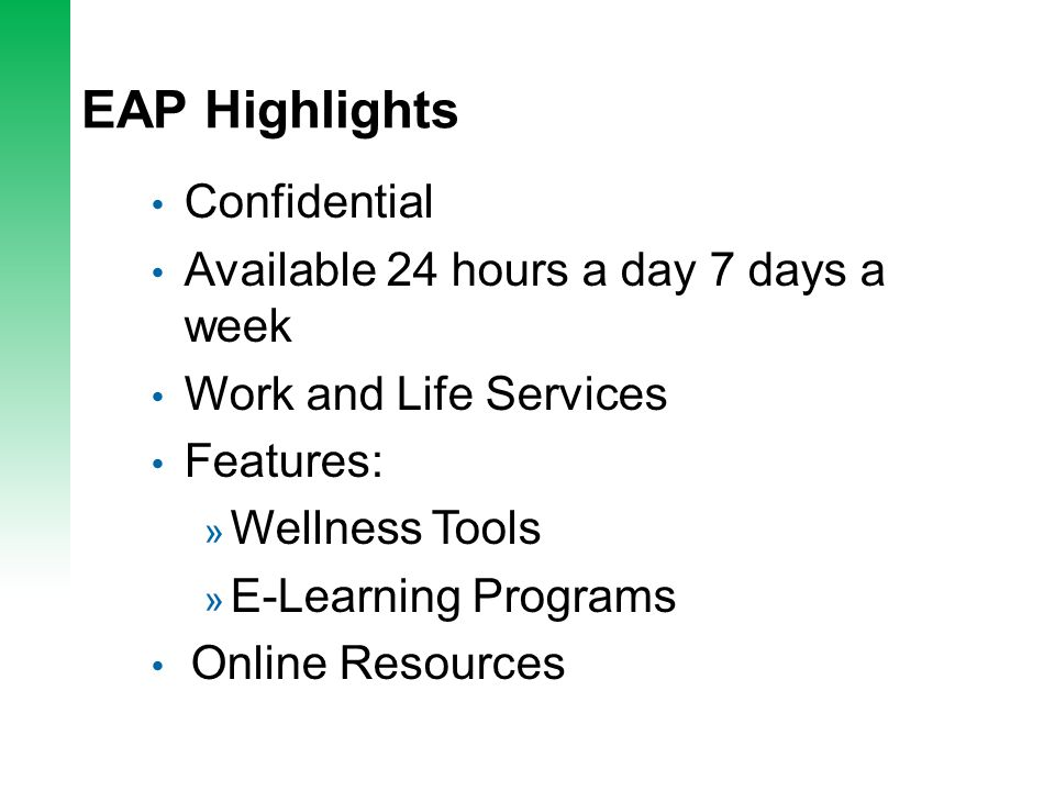 EAP Highlights Confidential Available 24 hours a day 7 days a week Work and Life Services Features: » Wellness Tools » E-Learning Programs Online Resources