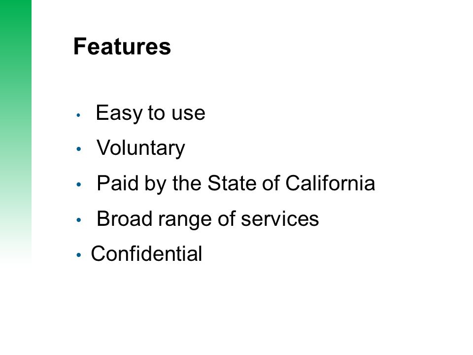 Features Easy to use Voluntary Paid by the State of California Broad range of services Confidential
