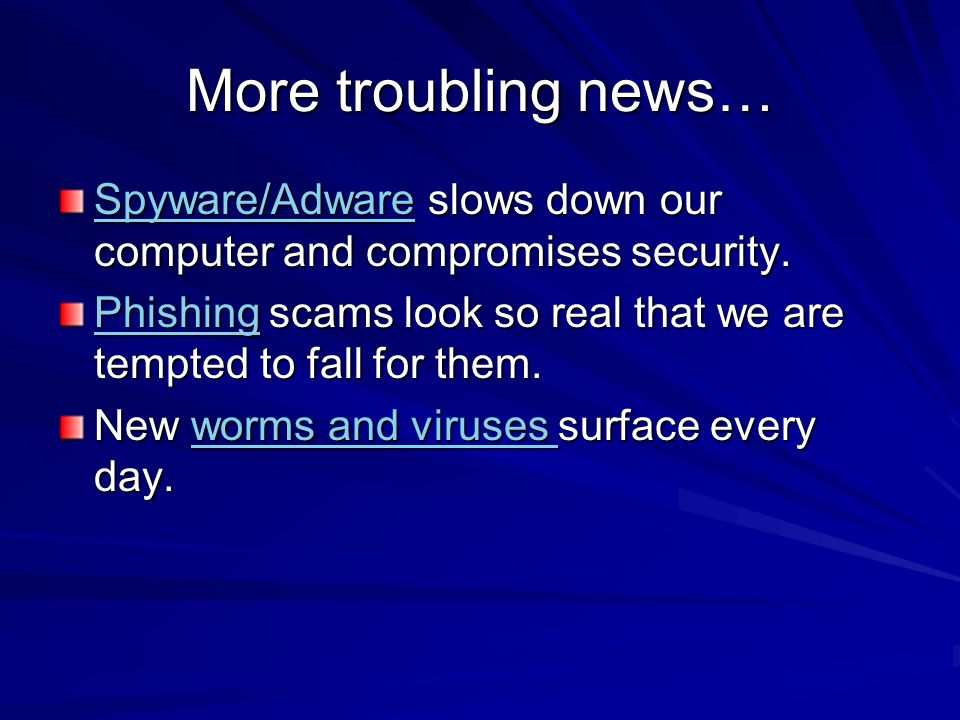 More troubling news… Spyware/AdwareSpyware/Adware slows down our computer and compromises security.