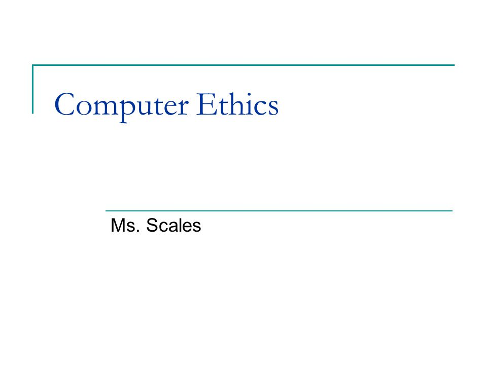 Computer Ethics Ms. Scales