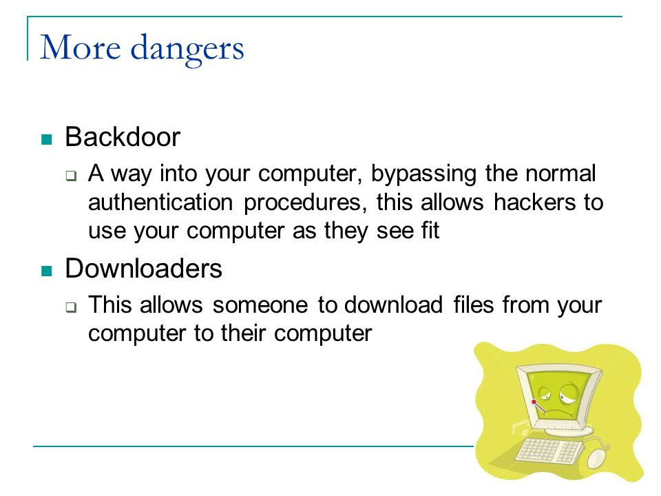 More dangers Backdoor  A way into your computer, bypassing the normal authentication procedures, this allows hackers to use your computer as they see fit Downloaders  This allows someone to download files from your computer to their computer