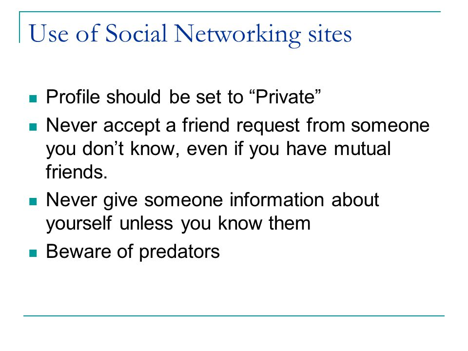 Use of Social Networking sites Profile should be set to Private Never accept a friend request from someone you don't know, even if you have mutual friends.