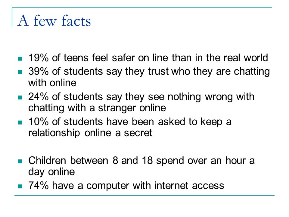 A few facts 19% of teens feel safer on line than in the real world 39% of students say they trust who they are chatting with online 24% of students say they see nothing wrong with chatting with a stranger online 10% of students have been asked to keep a relationship online a secret Children between 8 and 18 spend over an hour a day online 74% have a computer with internet access