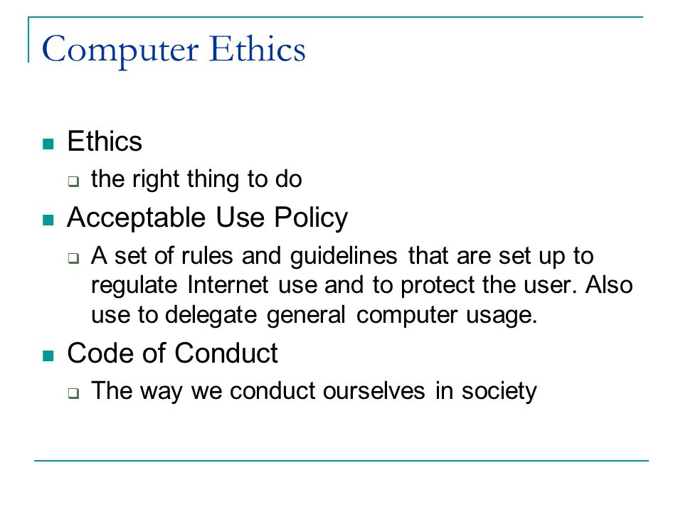 Computer Ethics Ethics  the right thing to do Acceptable Use Policy  A set of rules and guidelines that are set up to regulate Internet use and to protect the user.