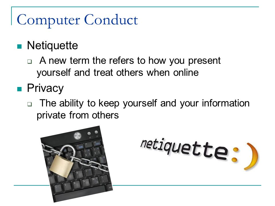 Computer Conduct Netiquette  A new term the refers to how you present yourself and treat others when online Privacy  The ability to keep yourself and your information private from others
