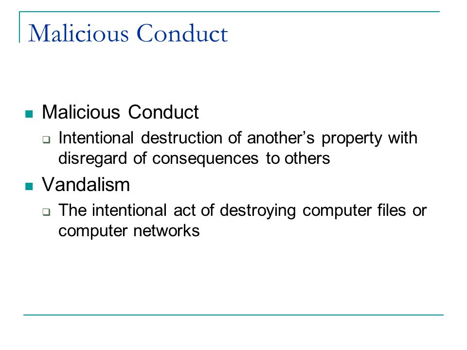 Malicious Conduct  Intentional destruction of another's property with disregard of consequences to others Vandalism  The intentional act of destroying computer files or computer networks