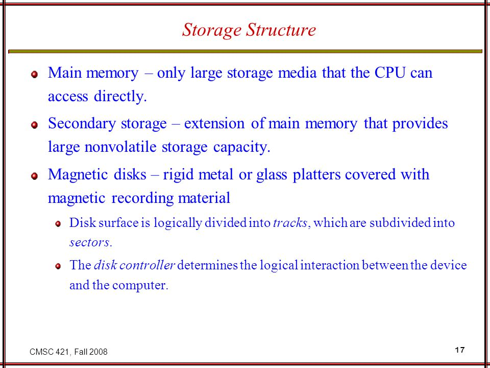 CMSC 421, Fall Storage Structure Main memory – only large storage media that the CPU can access directly.
