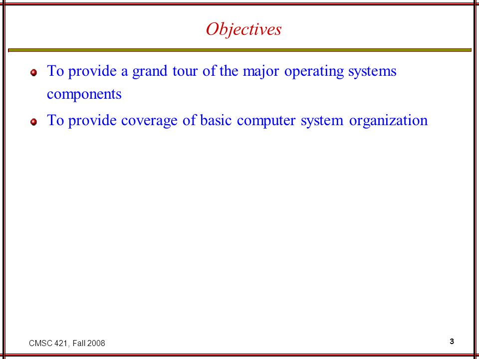CMSC 421, Fall Objectives To provide a grand tour of the major operating systems components To provide coverage of basic computer system organization