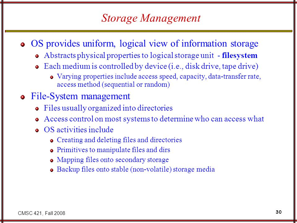 CMSC 421, Fall Storage Management OS provides uniform, logical view of information storage Abstracts physical properties to logical storage unit - filesystem Each medium is controlled by device (i.e., disk drive, tape drive) Varying properties include access speed, capacity, data-transfer rate, access method (sequential or random) File-System management Files usually organized into directories Access control on most systems to determine who can access what OS activities include Creating and deleting files and directories Primitives to manipulate files and dirs Mapping files onto secondary storage Backup files onto stable (non-volatile) storage media