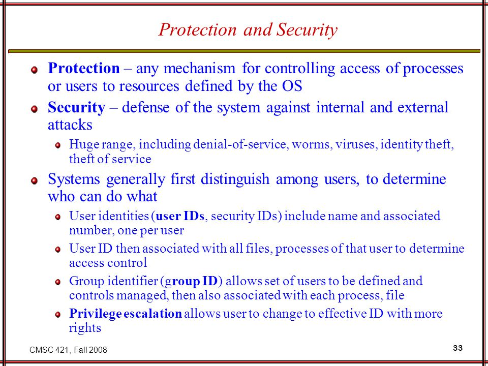 CMSC 421, Fall Protection and Security Protection – any mechanism for controlling access of processes or users to resources defined by the OS Security – defense of the system against internal and external attacks Huge range, including denial-of-service, worms, viruses, identity theft, theft of service Systems generally first distinguish among users, to determine who can do what User identities (user IDs, security IDs) include name and associated number, one per user User ID then associated with all files, processes of that user to determine access control Group identifier (group ID) allows set of users to be defined and controls managed, then also associated with each process, file Privilege escalation allows user to change to effective ID with more rights