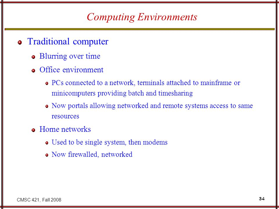 CMSC 421, Fall Computing Environments Traditional computer Blurring over time Office environment PCs connected to a network, terminals attached to mainframe or minicomputers providing batch and timesharing Now portals allowing networked and remote systems access to same resources Home networks Used to be single system, then modems Now firewalled, networked