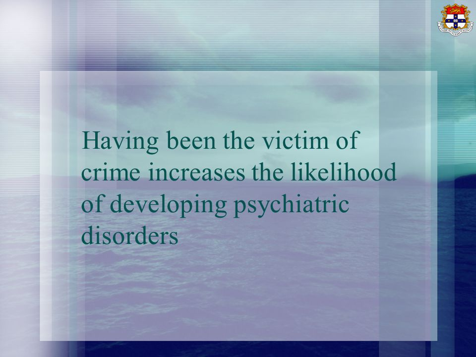 Having been the victim of crime increases the likelihood of developing psychiatric disorders