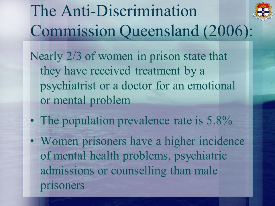 The Anti-Discrimination Commission Queensland (2006): Nearly 2/3 of women in prison state that they have received treatment by a psychiatrist or a doctor for an emotional or mental problem The population prevalence rate is 5.8% Women prisoners have a higher incidence of mental health problems, psychiatric admissions or counselling than male prisoners