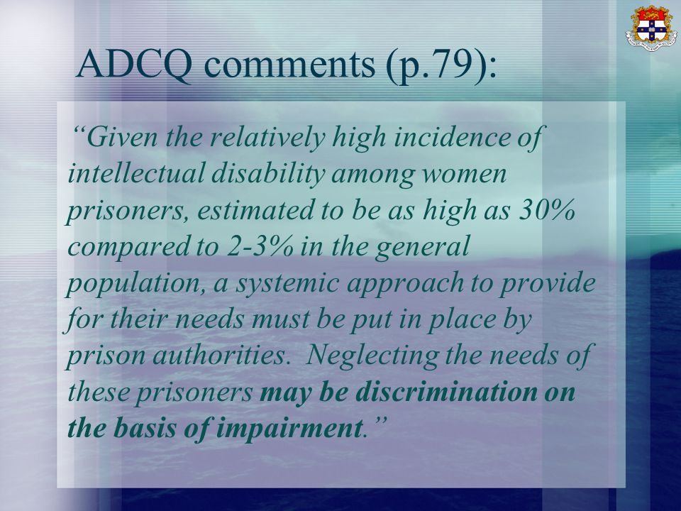 ADCQ comments (p.79): Given the relatively high incidence of intellectual disability among women prisoners, estimated to be as high as 30% compared to 2-3% in the general population, a systemic approach to provide for their needs must be put in place by prison authorities.