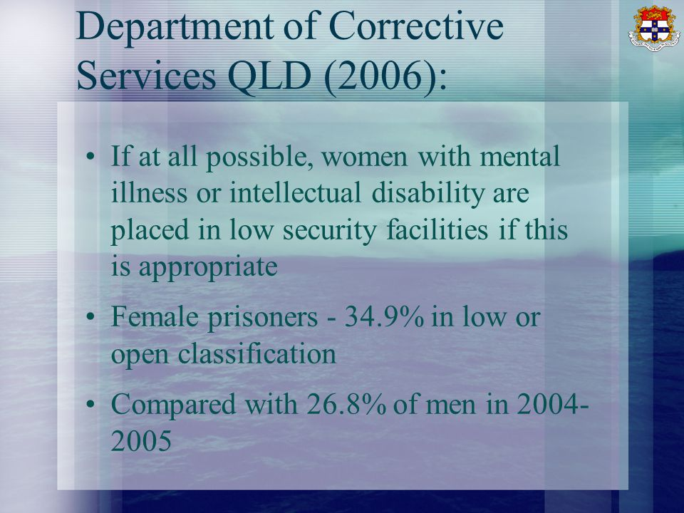 Department of Corrective Services QLD (2006): If at all possible, women with mental illness or intellectual disability are placed in low security facilities if this is appropriate Female prisoners % in low or open classification Compared with 26.8% of men in