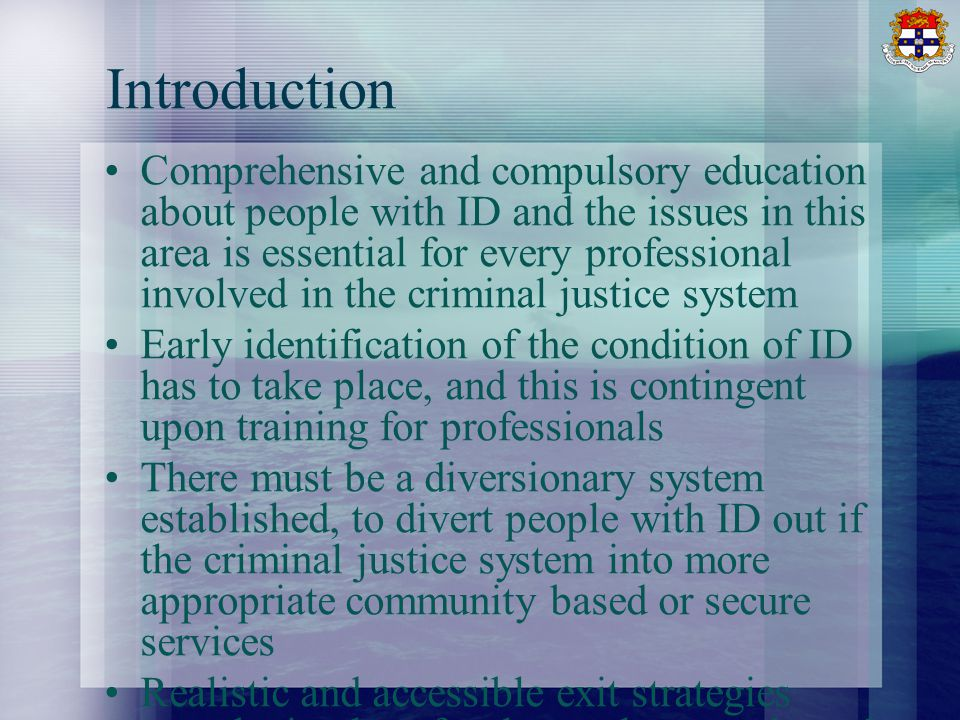 Introduction Comprehensive and compulsory education about people with ID and the issues in this area is essential for every professional involved in the criminal justice system Early identification of the condition of ID has to take place, and this is contingent upon training for professionals There must be a diversionary system established, to divert people with ID out if the criminal justice system into more appropriate community based or secure services Realistic and accessible exit strategies must be in place for those who are released from the criminal justice system