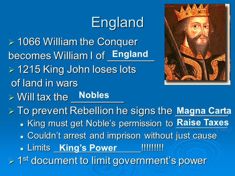 England  1066 William the Conquer becomes William I of ________  1215 King John loses lots of land in wars of land in wars  Will tax the _________  To prevent Rebellion he signs the _________ King must get Noble's permission to __________ King must get Noble's permission to __________ Couldn't arrest and imprison without just cause Couldn't arrest and imprison without just cause Limits _________________!!!!!!!!.