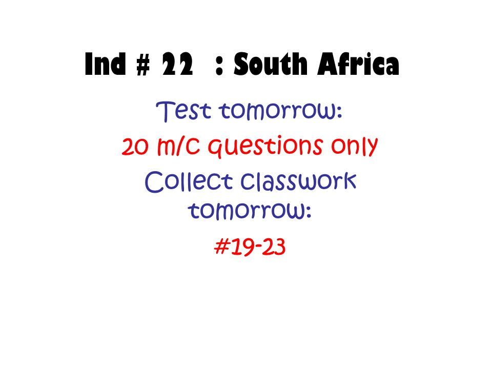 Ind # 22 : South Africa Test tomorrow: 20 m/c questions only Collect classwork tomorrow: #19-23