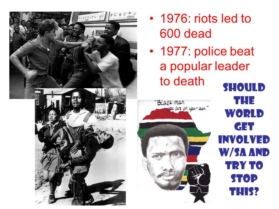 1976: riots led to 600 dead 1977: police beat a popular leader to death Should the world get involved w/SA and try to stop this
