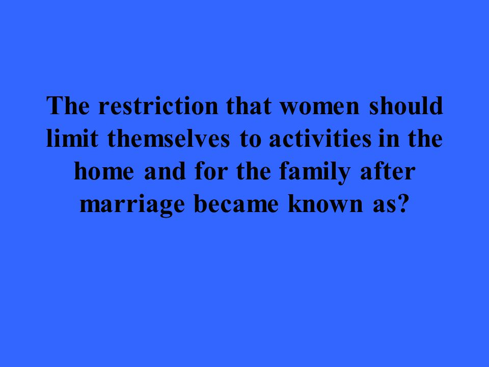 The restriction that women should limit themselves to activities in the home and for the family after marriage became known as