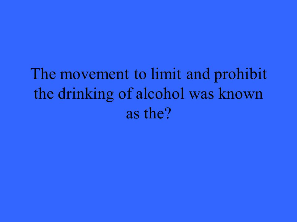 The movement to limit and prohibit the drinking of alcohol was known as the