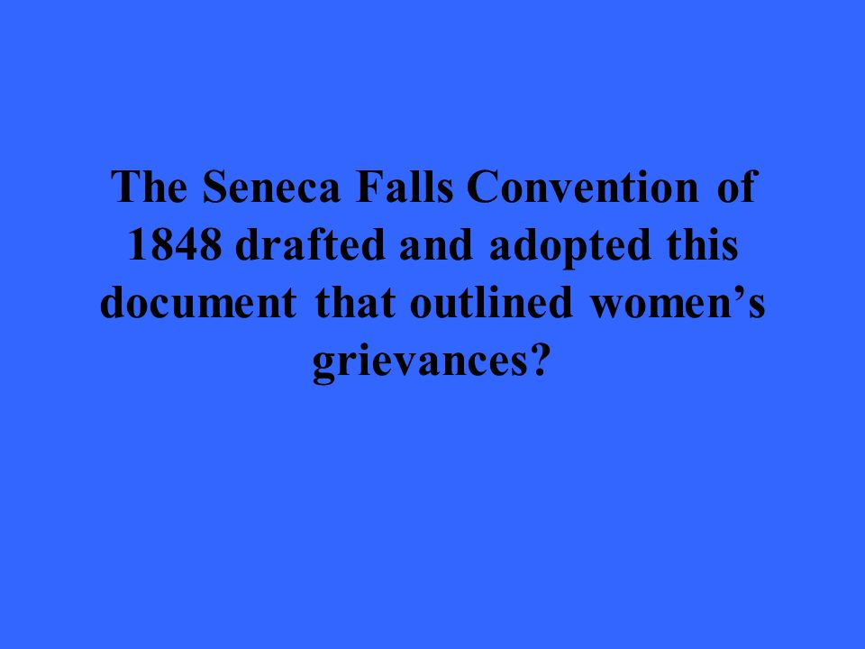 The Seneca Falls Convention of 1848 drafted and adopted this document that outlined women's grievances