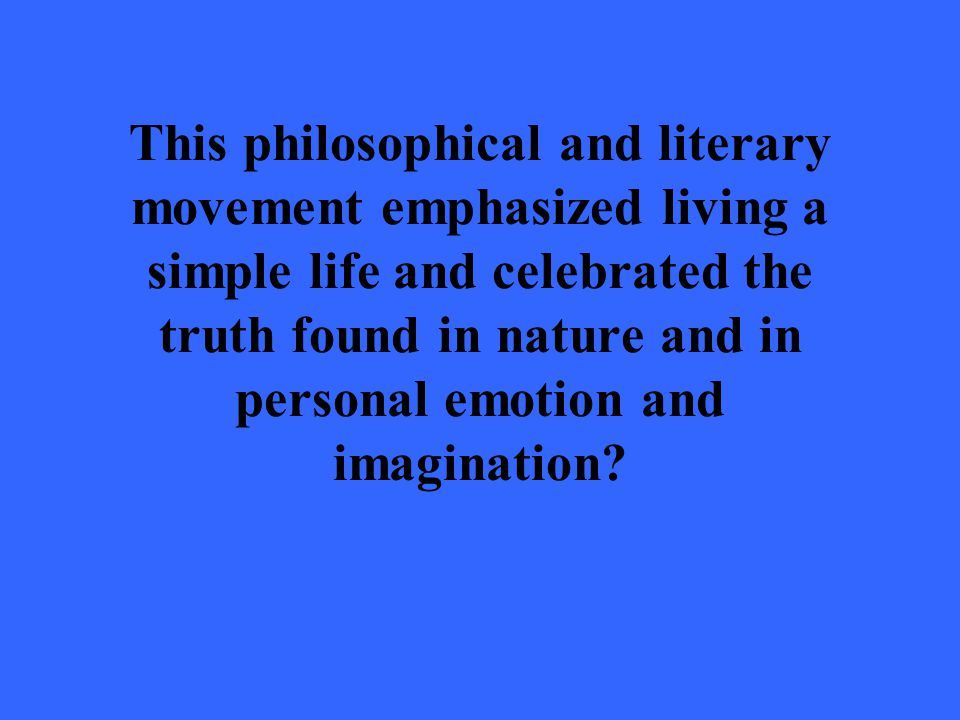 This philosophical and literary movement emphasized living a simple life and celebrated the truth found in nature and in personal emotion and imagination