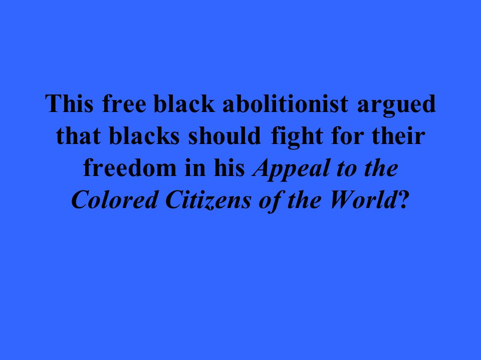 This free black abolitionist argued that blacks should fight for their freedom in his Appeal to the Colored Citizens of the World