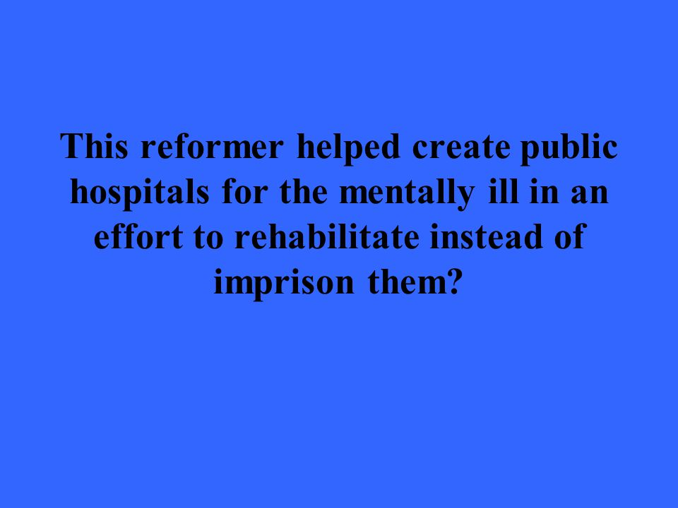 This reformer helped create public hospitals for the mentally ill in an effort to rehabilitate instead of imprison them