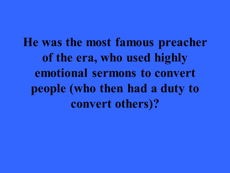 He was the most famous preacher of the era, who used highly emotional sermons to convert people (who then had a duty to convert others)