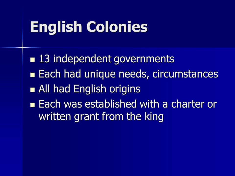 English Colonies 13 independent governments 13 independent governments Each had unique needs, circumstances Each had unique needs, circumstances All had English origins All had English origins Each was established with a charter or written grant from the king Each was established with a charter or written grant from the king