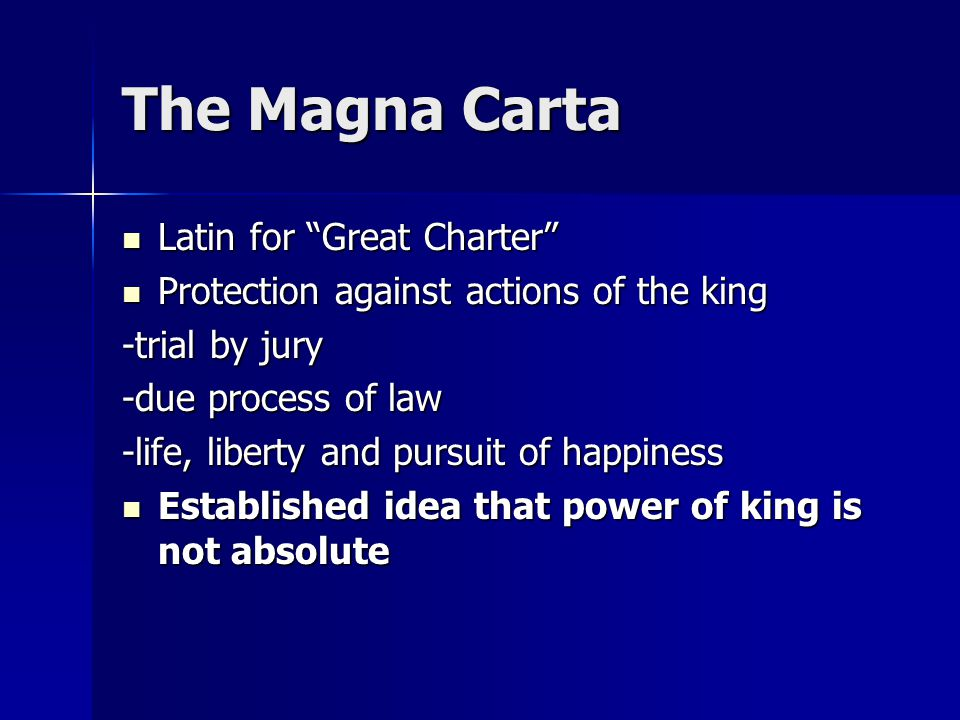 The Magna Carta Latin for Great Charter Latin for Great Charter Protection against actions of the king Protection against actions of the king -trial by jury -due process of law -life, liberty and pursuit of happiness Established idea that power of king is not absolute Established idea that power of king is not absolute