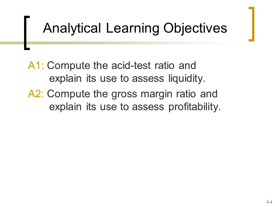 Analytical Learning Objectives A1: Compute the acid-test ratio and explain its use to assess liquidity.