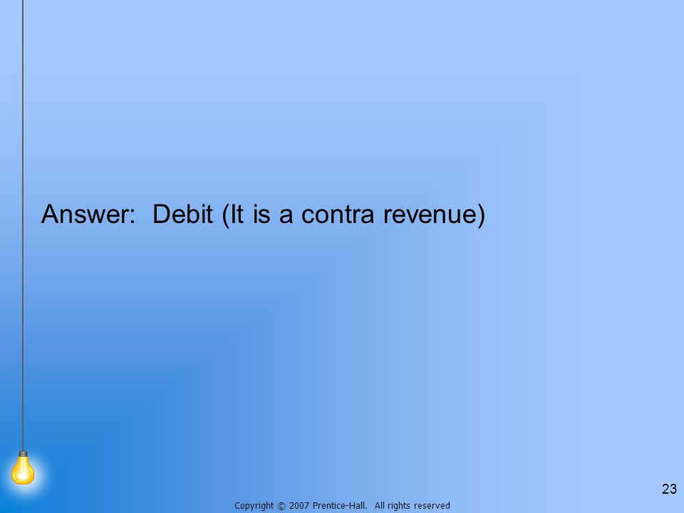 Copyright © 2007 Prentice-Hall. All rights reserved 23 Answer: Debit (It is a contra revenue)