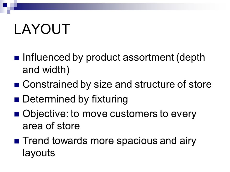 LAYOUT Influenced by product assortment (depth and width) Constrained by size and structure of store Determined by fixturing Objective: to move customers to every area of store Trend towards more spacious and airy layouts